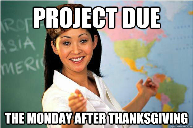 Project due the monday after thanksgiving - Project due the monday after thanksgiving  Unhelpful High School Teacher