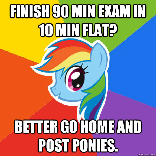 Finish 90 min exam in 10 min flat? Better go home and post ponies.