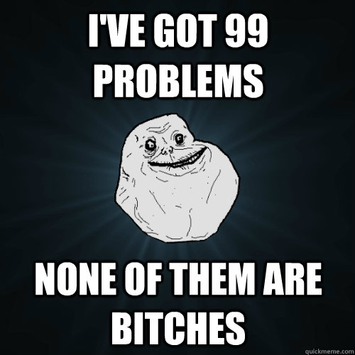 I've got 99 problems none of them are bitches  Forever Alone