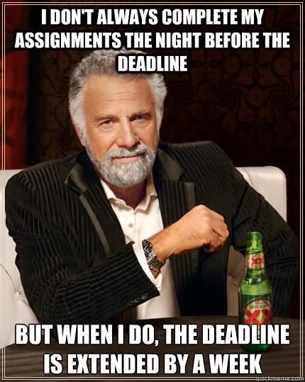 I don't always complete my assignments the night before the deadline  But when i do, the deadline is extended by a week - I don't always complete my assignments the night before the deadline  But when i do, the deadline is extended by a week  The Most Interesting Man In The World