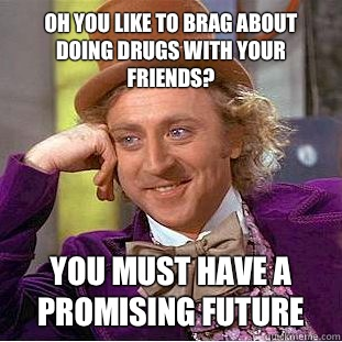 Oh you like to brag about doing drugs with your friends? You must have a promising future - Oh you like to brag about doing drugs with your friends? You must have a promising future  Condescending Wonka
