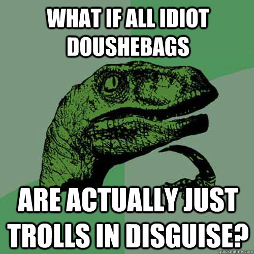 What if all Idiot doushebags Are actually just trolls in disguise? - What if all Idiot doushebags Are actually just trolls in disguise?  Philosoraptor