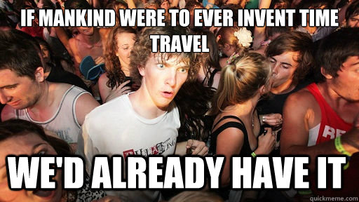 If mankind were to ever invent time travel we'd already have it - If mankind were to ever invent time travel we'd already have it  Sudden Clarity Clarence