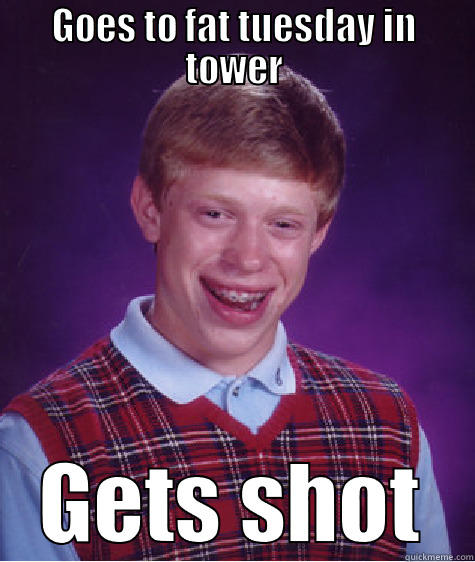fat tuesday - GOES TO FAT TUESDAY IN TOWER GETS SHOT Bad Luck Brian