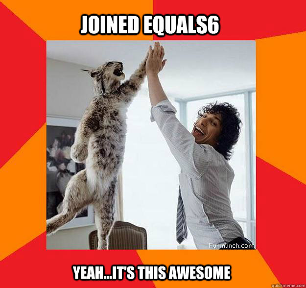 Joined Equals6 Yeah...it's this awesome