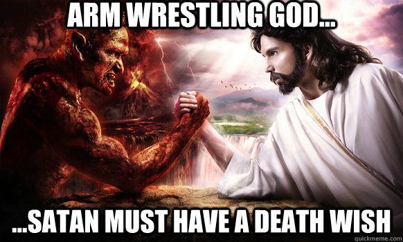 Arm Wrestling God... ...satan must have a death wish  Arm Wrestling