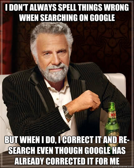 i don't always spell things wrong when searching on google but when I do, I correct it and re-search even though google has already corrected it for me  - i don't always spell things wrong when searching on google but when I do, I correct it and re-search even though google has already corrected it for me   The Most Interesting Man In The World