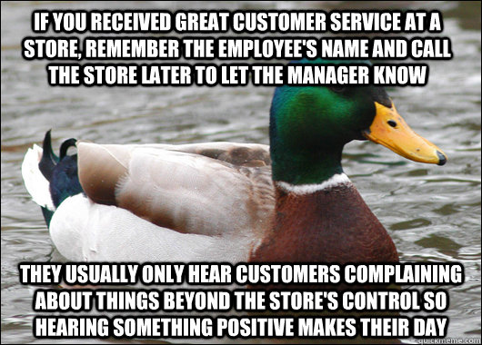 If you received great customer service at a store, remember the employee's name and call the store later to let the manager know They usually only hear customers complaining about things beyond the store's control so hearing something positive makes their - If you received great customer service at a store, remember the employee's name and call the store later to let the manager know They usually only hear customers complaining about things beyond the store's control so hearing something positive makes their  Actual Advice Mallard
