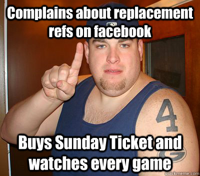 Complains about replacement refs on facebook Buys Sunday Ticket and watches every game - Complains about replacement refs on facebook Buys Sunday Ticket and watches every game  Misc sports fan