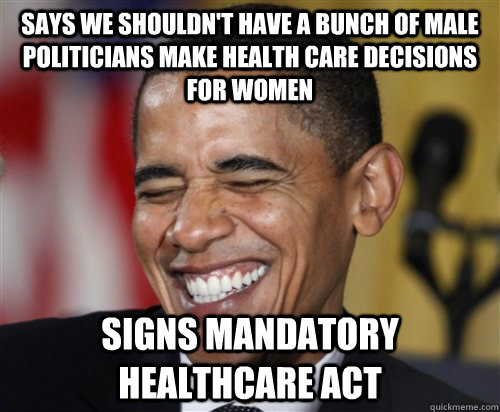 says we shouldn't have a bunch of male politicians make health care decisions for women signs mandatory healthcare act - says we shouldn't have a bunch of male politicians make health care decisions for women signs mandatory healthcare act  Scumbag Obama