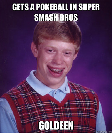 gets a pokeball in super smash bros goldeen - gets a pokeball in super smash bros goldeen  Bad Luck Brian