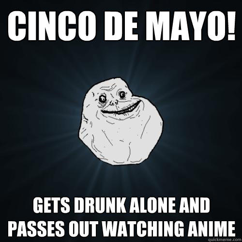 Cinco De mayo! Gets drunk alone and passes out watching anime - Cinco De mayo! Gets drunk alone and passes out watching anime  Forever Alone