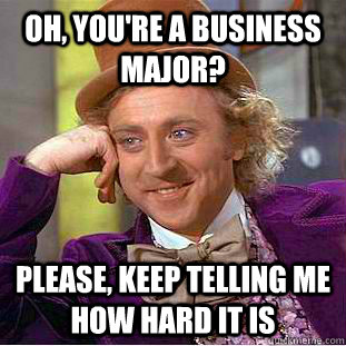 Oh, you're a business major? Please, keep telling me how hard it is - Oh, you're a business major? Please, keep telling me how hard it is  Creepy Wonka