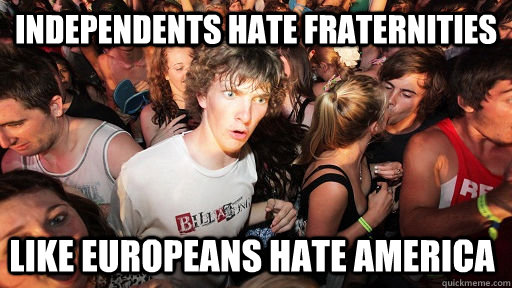 Independents hate fraternities like europeans hate america - Independents hate fraternities like europeans hate america  Sudden Clarity Clarence