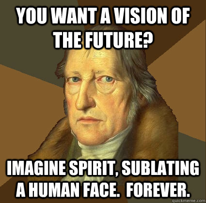 You want a vision of the future? Imagine SPIRIT, SUBLATING A HUMAN FACE.  FOREVER. - You want a vision of the future? Imagine SPIRIT, SUBLATING A HUMAN FACE.  FOREVER.  Demotivational Hegel