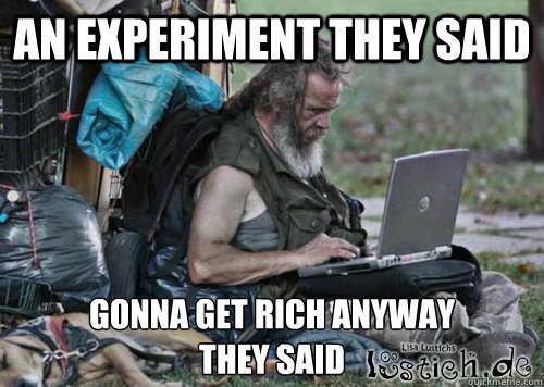 An experiment they said Gonna get rich anyway they said