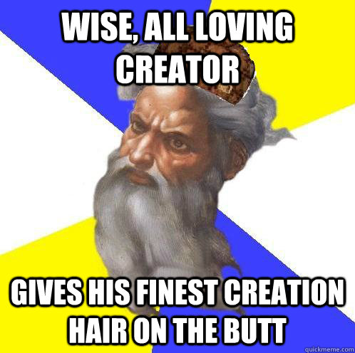 Wise, all loving creator Gives His finest creation hair on the butt