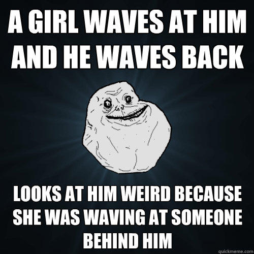 A GIRL WAVES AT HIM AND HE WAVES BACK LOOKS AT HIM WEIRD BECAUSE SHE WAS WAVING AT SOMEONE BEHIND HIM - A GIRL WAVES AT HIM AND HE WAVES BACK LOOKS AT HIM WEIRD BECAUSE SHE WAS WAVING AT SOMEONE BEHIND HIM  Forever Alone