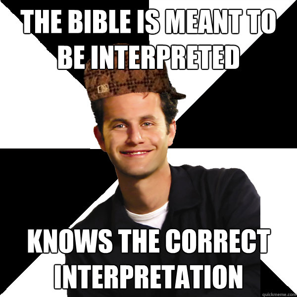 the bible is meant to be interpreted knows the correct interpretation - the bible is meant to be interpreted knows the correct interpretation  Scumbag Christian