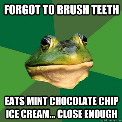 forgot to brush teeth eats mint chocolate chip ice cream... close enough - forgot to brush teeth eats mint chocolate chip ice cream... close enough  Foul Bachelor Frog