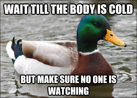 Wait till the body is cold but make sure no one is watching - Wait till the body is cold but make sure no one is watching  Actual Advice Mallard