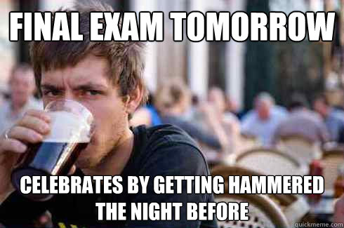 Final Exam Tomorrow celebrates by getting hammered the night before  Lazy College Senior