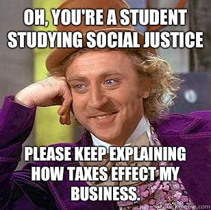 Oh, you're a student studying social justice Please keep explaining how taxes effect my business.  - Oh, you're a student studying social justice Please keep explaining how taxes effect my business.   Condescending Wonka