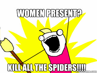 Women present? Kill all the spiders!!!! - Women present? Kill all the spiders!!!!  All The Things