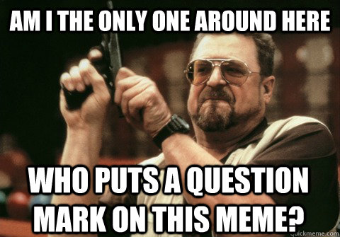 Am I the only one around here who puts a question mark on this meme? - Am I the only one around here who puts a question mark on this meme?  Am I the only one