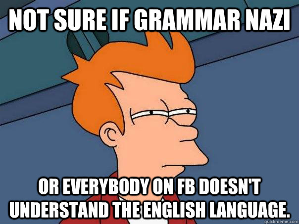 Not sure if grammar nazi or everybody on fb doesn't understand the english language.  - Not sure if grammar nazi or everybody on fb doesn't understand the english language.   Futurama Fry