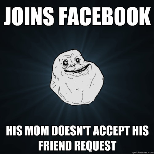joins facebook his mom doesn't accept his friend request - joins facebook his mom doesn't accept his friend request  Forever Alone