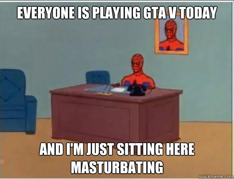everyone is playing gta v today and i m just sitting here