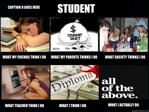 Student What my friends think I do What my parents thinks I do What society thinks I do what teacher think I do what I think I do What I actually do Caption 8 goes here