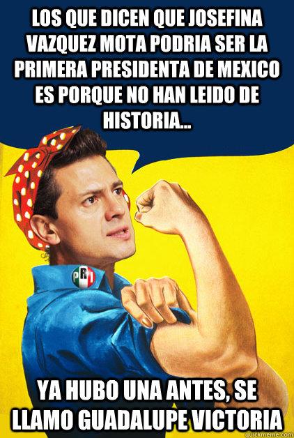 los que dicen que josefina vazquez mota podria ser la primera presidenta de mexico es porque no han leido de historia...  ya hubo una antes, se llamo guadalupe victoria   Pena Nieto