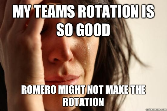 My teams rotation is so good Romero might not make the rotation - My teams rotation is so good Romero might not make the rotation  First World Problems