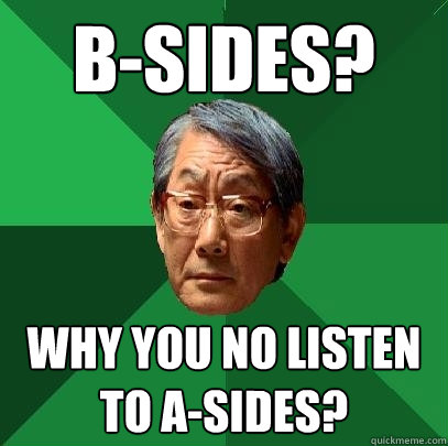 B-sides? Why you no listen to A-sides? - B-sides? Why you no listen to A-sides?  High Expectations Asian Father