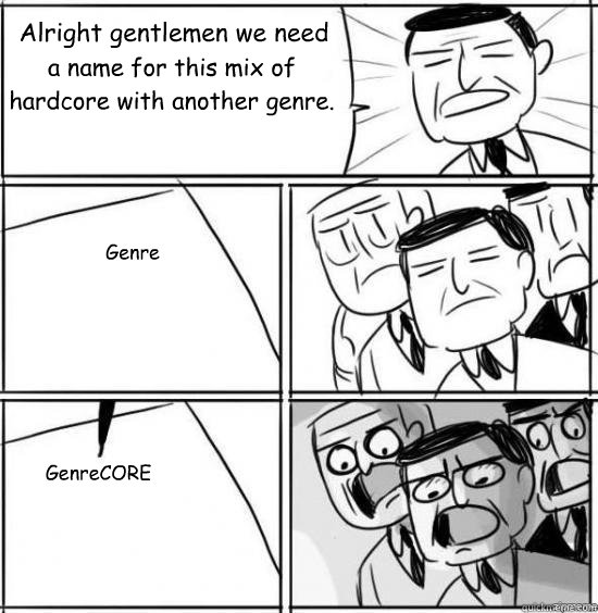 Alright gentlemen we need a name for this mix of hardcore with another genre. Genre GenreCORE - Alright gentlemen we need a name for this mix of hardcore with another genre. Genre GenreCORE  alright gentlemen