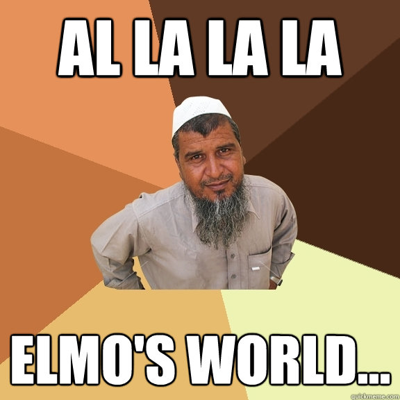 Al la la la Elmo's world...  Ordinary Muslim Man