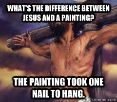What's the difference between Jesus and a painting? The painting took one nail to hang. - What's the difference between Jesus and a painting? The painting took one nail to hang.  Jesus