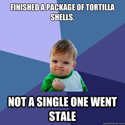 finished a package of tortilla shells.  not a single one went stale - finished a package of tortilla shells.  not a single one went stale  Success Kid