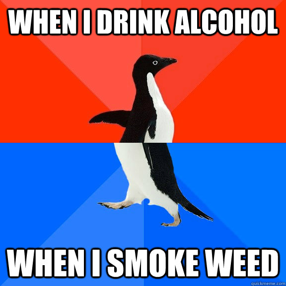 When I drink alcohol when i smoke weed - When I drink alcohol when i smoke weed  Socially Awesome Awkward Penguin