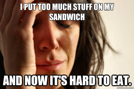 I put too much stuff on my sandwich and now it's hard to eat. - I put too much stuff on my sandwich and now it's hard to eat.  First World Problems
