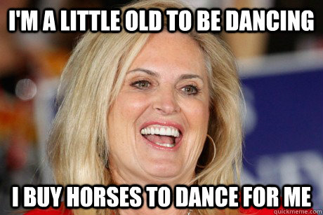 I'm a little old to be dancing I buy horses to dance for me