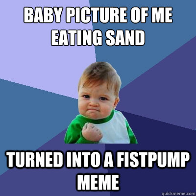 Baby picture of me eating sand turned into a fistpump meme - Baby picture of me eating sand turned into a fistpump meme  Success Kid