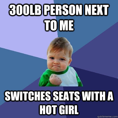 300lb person next to me Switches seats with a hot girl - 300lb person next to me Switches seats with a hot girl  Success Kid