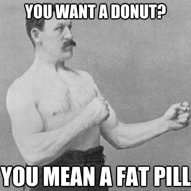 you want a donut? You mean a fat pill - you want a donut? You mean a fat pill  overly manly man