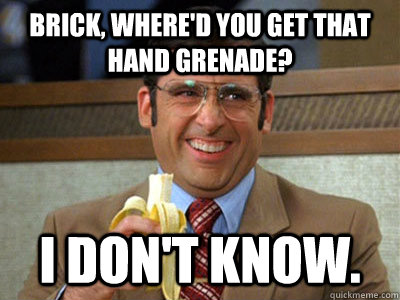 Brick, where'd you get that hand grenade? I don't know. - Brick, where'd you get that hand grenade? I don't know.  Brick Tamland