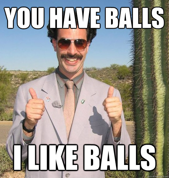 You have balls i like balls