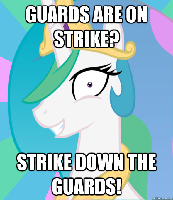 guards are on strike? strike down the guards!  Insanity Celestia