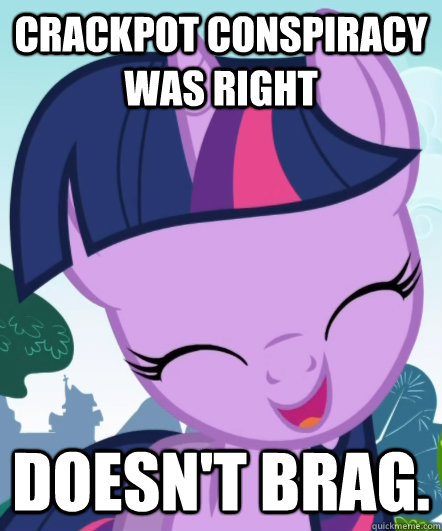 crackpot conspiracy was right doesn't brag.  Good Gal Twilight